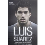 Luis Suarez The Biography of the World's Most Controversial Player Book